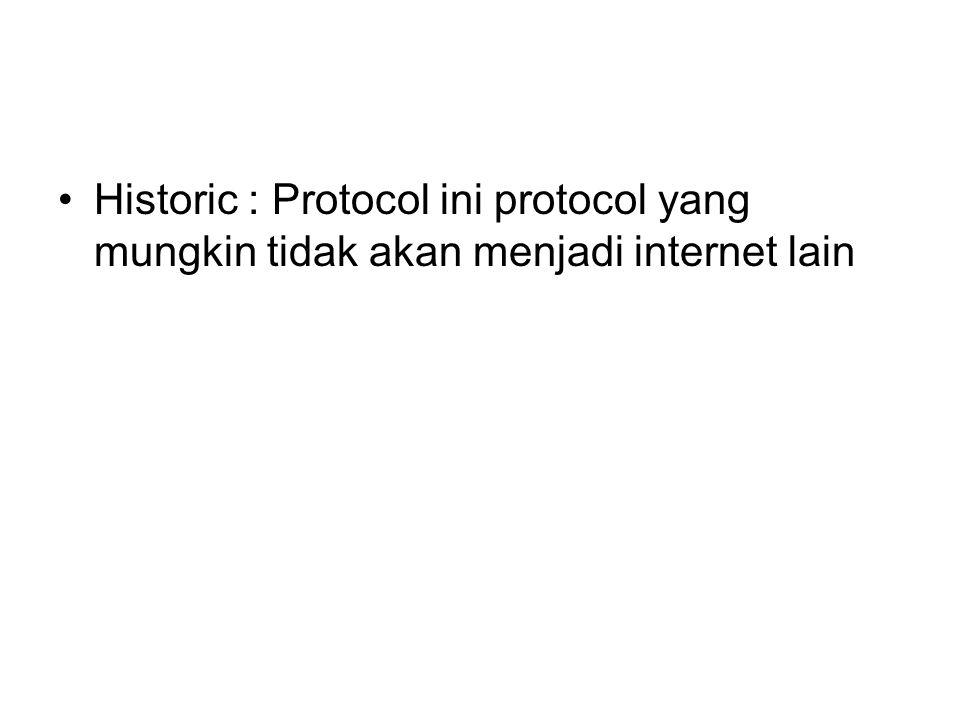 Historic : Protocol ini protocol yang mungkin tidak akan menjadi internet lain