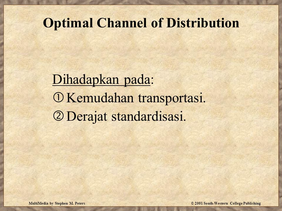 MultiMedia by Stephen M. Peters© 2001 South-Western College Publishing Optimal Channel of Distribution Dihadapkan pada:  Kemudahan transportasi.  De