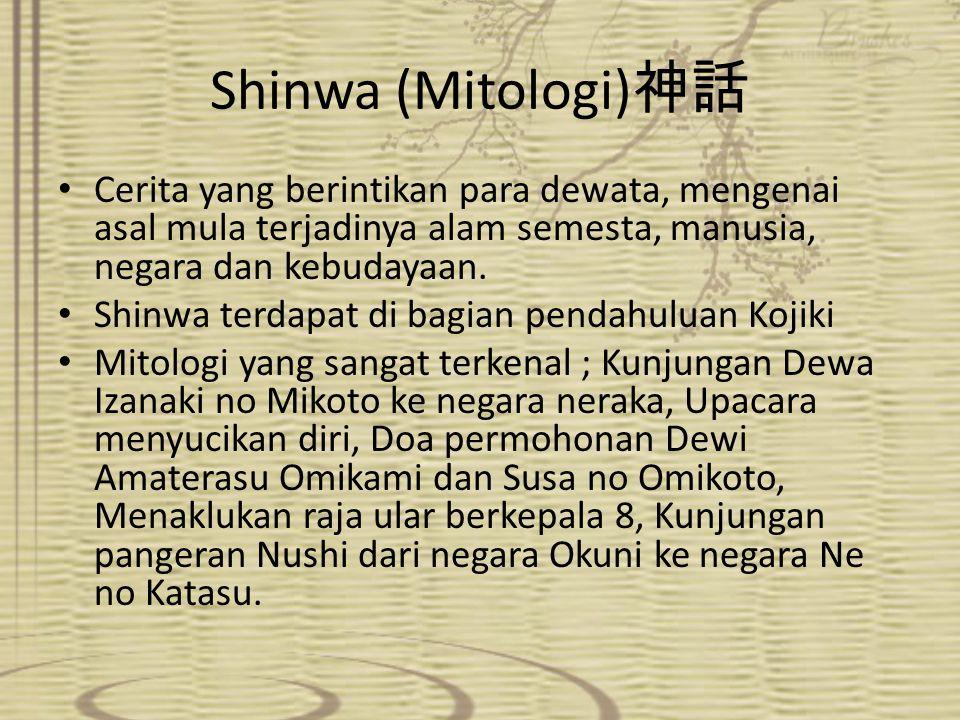 Shinwa (Mitologi) 神話 Cerita yang berintikan para dewata, mengenai asal mula terjadinya alam semesta, manusia, negara dan kebudayaan. Shinwa terdapat d