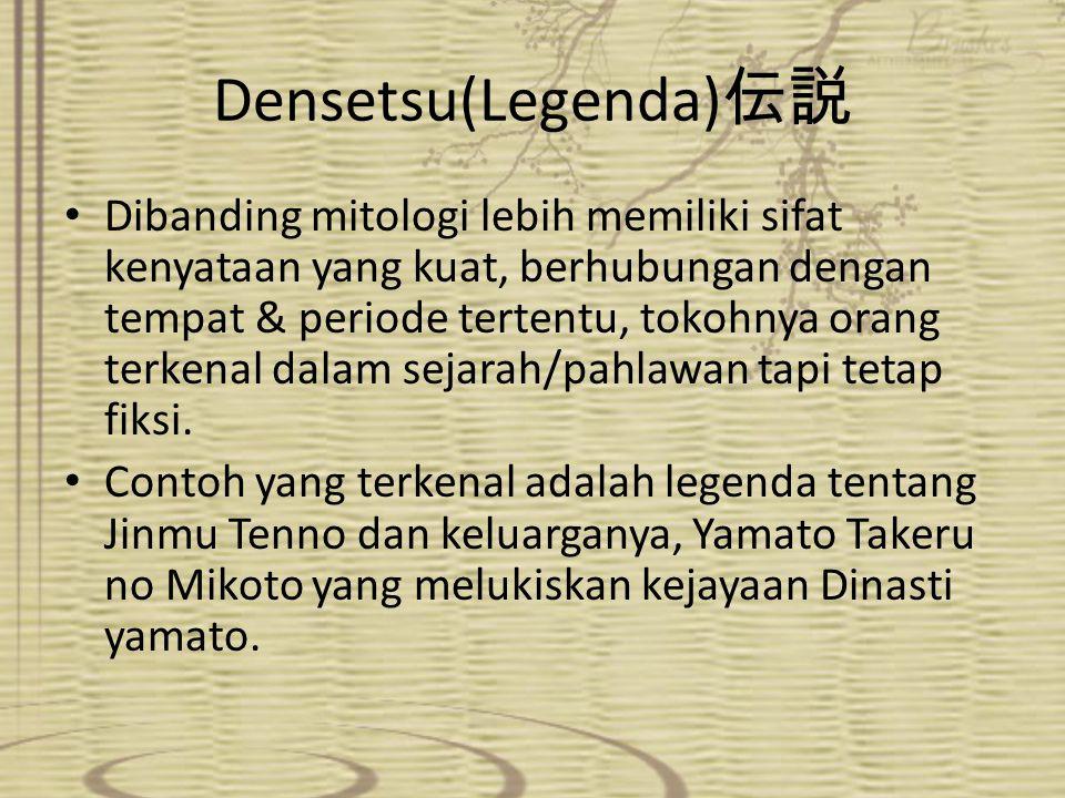 Densetsu(Legenda) 伝説 Dibanding mitologi lebih memiliki sifat kenyataan yang kuat, berhubungan dengan tempat & periode tertentu, tokohnya orang terkena