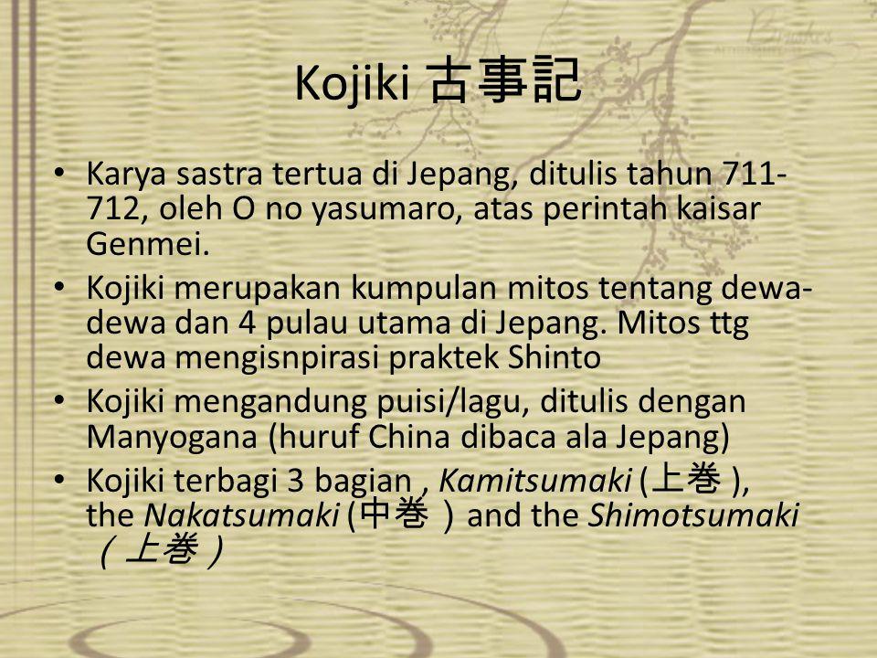 Kojiki 古事記 Karya sastra tertua di Jepang, ditulis tahun 711- 712, oleh O no yasumaro, atas perintah kaisar Genmei. Kojiki merupakan kumpulan mitos ten