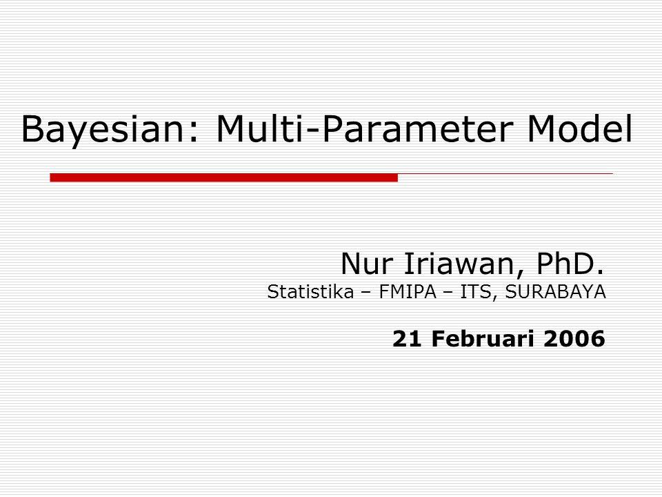Bayesian: Multi-Parameter Model Nur Iriawan, PhD. Statistika – FMIPA – ITS, SURABAYA 21 Februari 2006