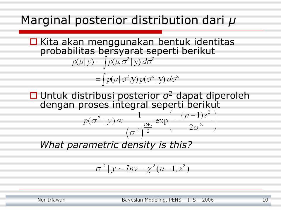 Nur Iriawan Bayesian Modeling, PENS – ITS – 2006 11 Conditional posterior distribution dari μ diberikan σ 2  Dengan menggunakan hasil posterior mean apabila variance diketahui dan uniform prior pada mean diperoleh : ((Gelman et.al, 1995), (Zellner, 1971), dan (Iriawan, 2003))