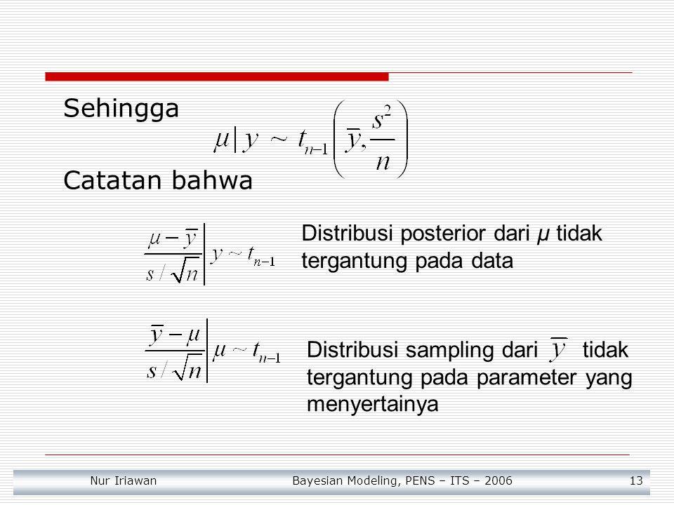 Nur Iriawan Bayesian Modeling, PENS – ITS – 2006 13 Sehingga Catatan bahwa Distribusi posterior dari μ tidak tergantung pada data Distribusi sampling dari tidak tergantung pada parameter yang menyertainya