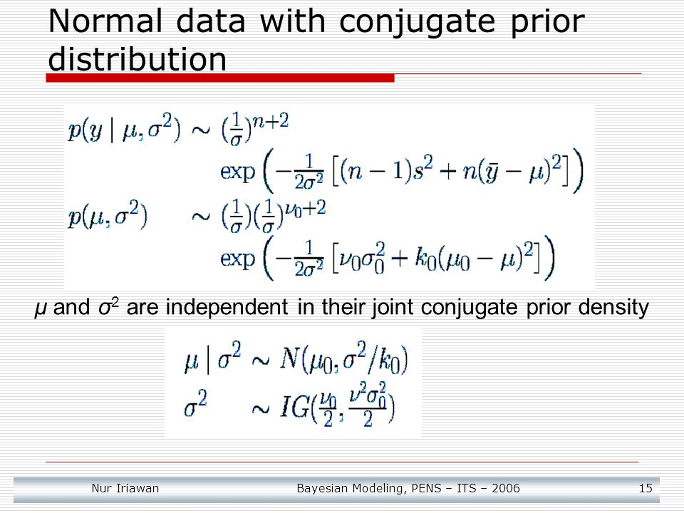 Nur Iriawan Bayesian Modeling, PENS – ITS – 2006 15 Normal data with conjugate prior distribution μ and σ 2 are independent in their joint conjugate prior density