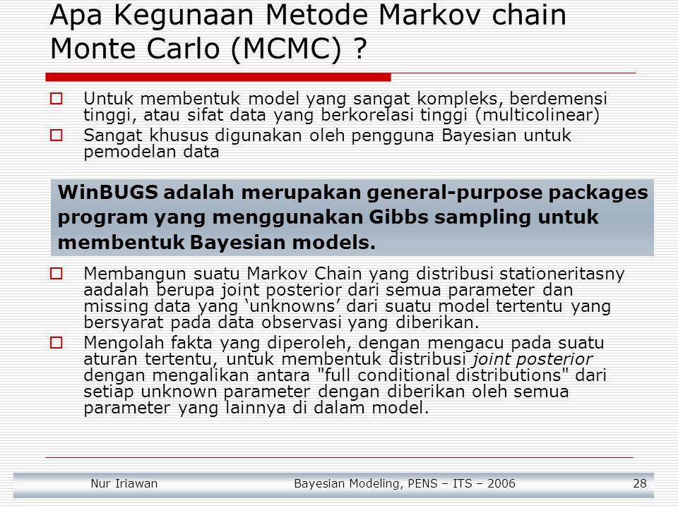 Nur Iriawan Bayesian Modeling, PENS – ITS – 2006 29  Membangkitkan sebuah deretan sampel yang menuruti sifat Markov Chain Setiap iterasi akan membangkitkan data sampel sebagai realisasi dari parameter unknown.