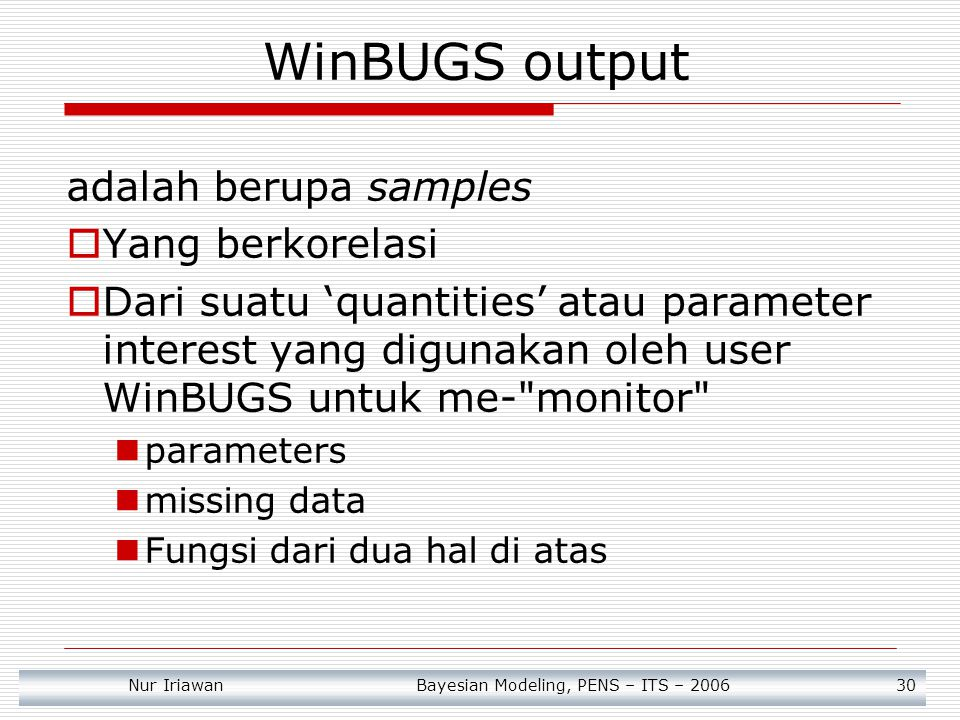Nur Iriawan Bayesian Modeling, PENS – ITS – 2006 30 WinBUGS output adalah berupa samples  Yang berkorelasi  Dari suatu 'quantities' atau parameter i