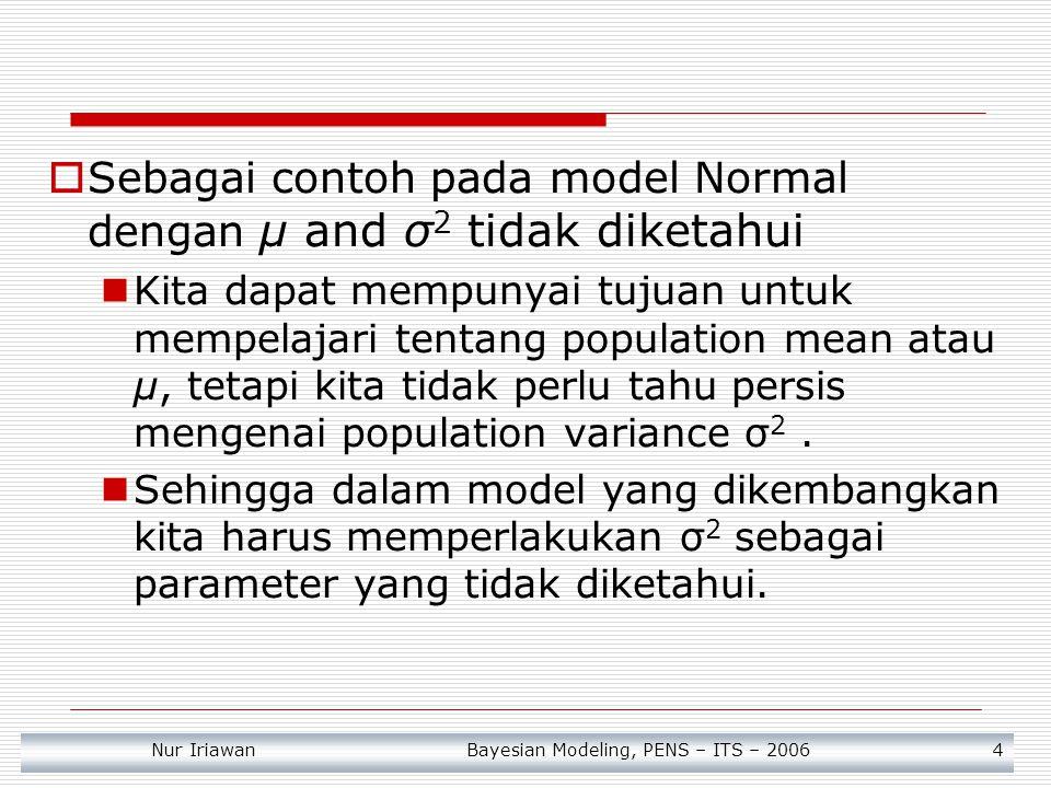 Nur Iriawan Bayesian Modeling, PENS – ITS – 2006 5  Dalam beberapa kasus seperti ini, tujuan dalam Bayesian adalah untuk memperoleh distribusi marginal posterior untuk parameter yang sedang dipelajari.