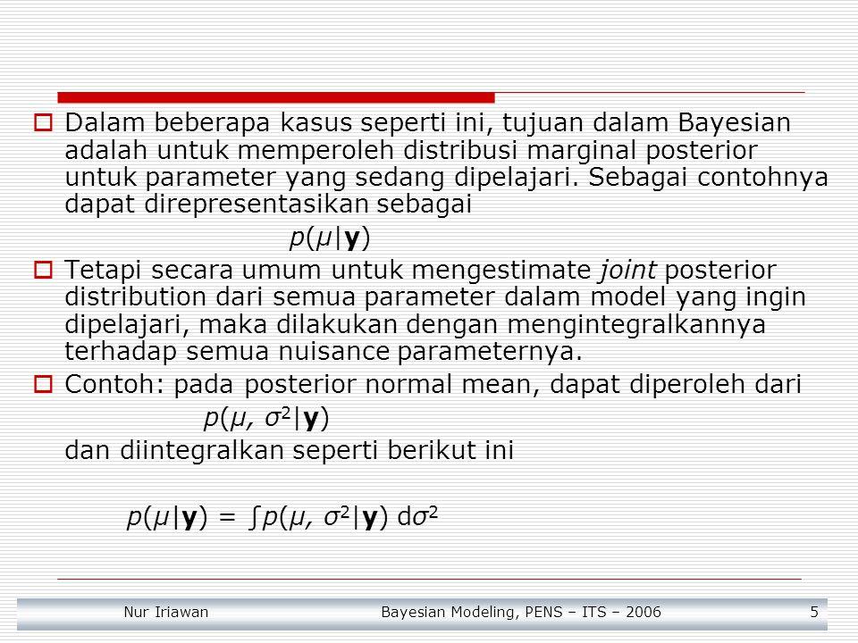 Nur Iriawan Bayesian Modeling, PENS – ITS – 2006 6 Joint posterior ini dapat direpresentasikan sebagai bentuk likelihood * prior Sehingga marginal dari μ dapat diperoleh dengan cara sbb Tampak bahwa p(μ|y) mempunyai bentuk sebuah mixture dari conditional posterior distribution yang diberikan oleh σ 2, dimana p(σ 2 |y) adalah sebagai fungsi pembobot untuk semua kemungkinan nilai σ 2 likelihood prior Posterior