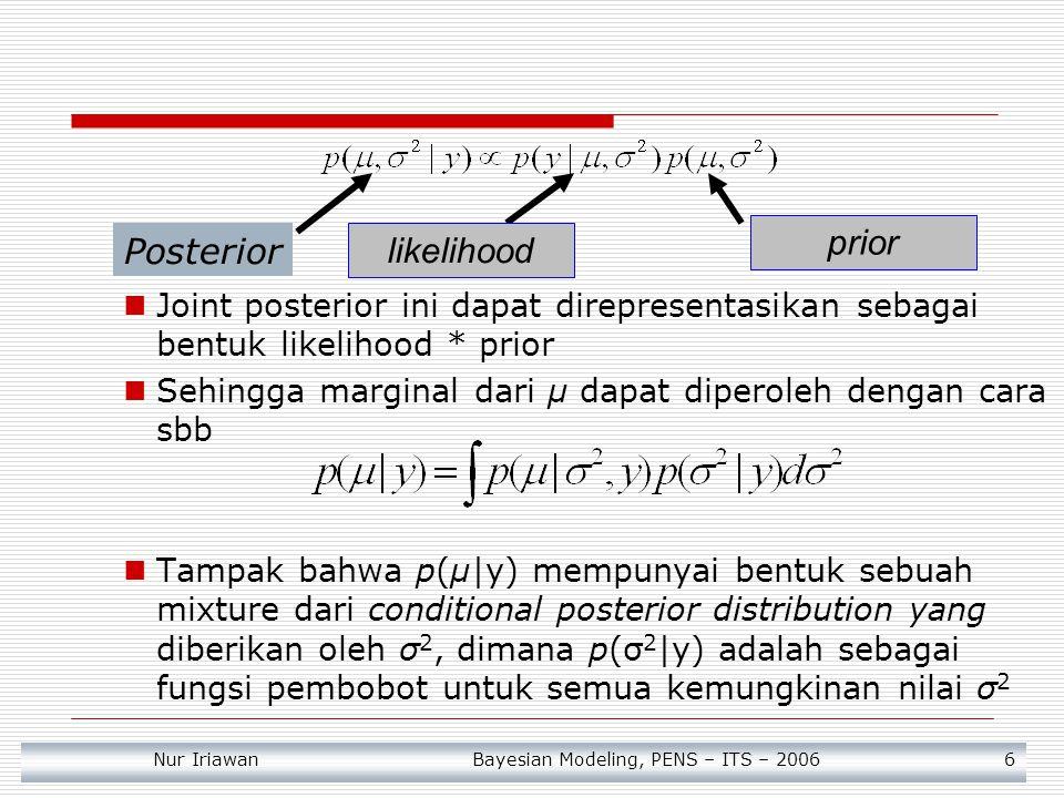 Nur Iriawan Bayesian Modeling, PENS – ITS – 2006 6 Joint posterior ini dapat direpresentasikan sebagai bentuk likelihood * prior Sehingga marginal dar