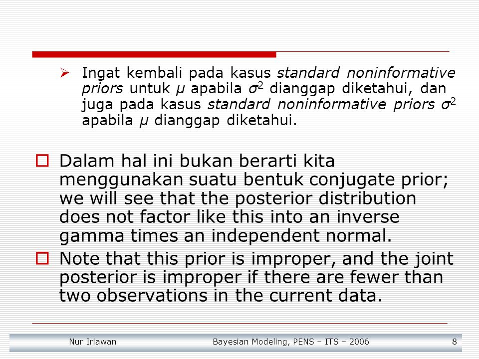 Nur Iriawan Bayesian Modeling, PENS – ITS – 2006 9 Joint posterior distribution dengan conventional noninformative prior  Joint posteriornya adalah Dimana s 2 adalah sampel variance dan v = n -1.