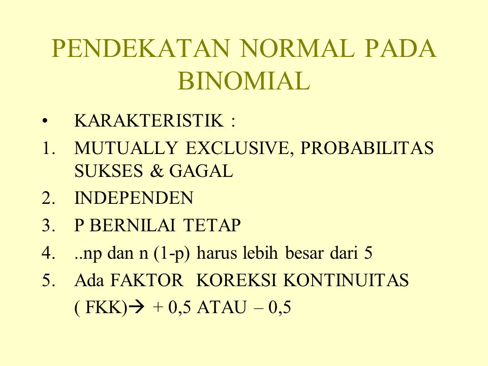 PENDEKATAN NORMAL PADA BINOMIAL KARAKTERISTIK : 1.MUTUALLY EXCLUSIVE, PROBABILITAS SUKSES & GAGAL 2.INDEPENDEN 3.P BERNILAI TETAP 4...np dan n (1-p) harus lebih besar dari 5 5.Ada FAKTOR KOREKSI KONTINUITAS ( FKK)  + 0,5 ATAU – 0,5