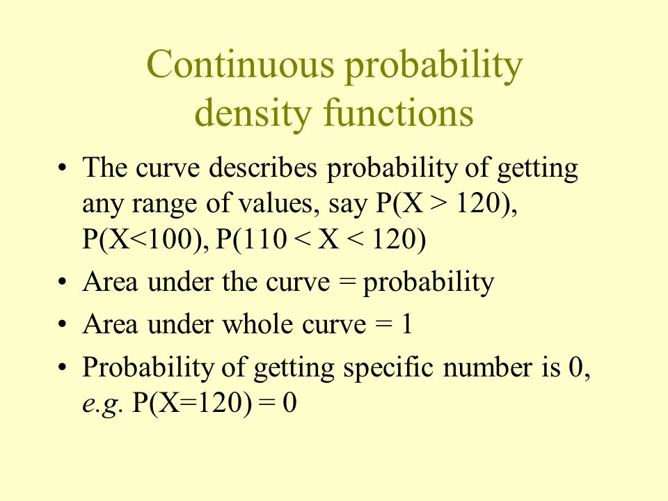 Continuous probability density functions The curve describes probability of getting any range of values, say P(X > 120), P(X<100), P(110 < X < 120) Area under the curve = probability Area under whole curve = 1 Probability of getting specific number is 0, e.g.
