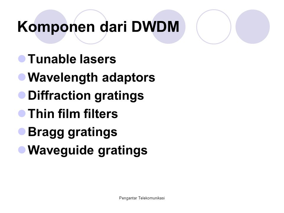 Pengantar Telekomunikasi Komponen dari DWDM Tunable lasers Wavelength adaptors Diffraction gratings Thin film filters Bragg gratings Waveguide grating