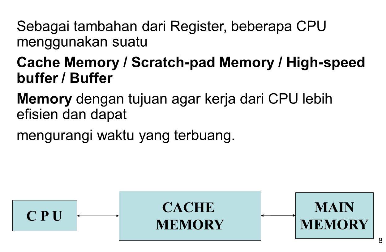 8 C P U CACHE MEMORY MAIN MEMORY Sebagai tambahan dari Register, beberapa CPU menggunakan suatu Cache Memory / Scratch-pad Memory / High-speed buffer / Buffer Memory dengan tujuan agar kerja dari CPU lebih efisien dan dapat mengurangi waktu yang terbuang.