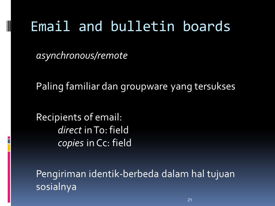 Email and bulletin boards asynchronous/remote Paling familiar dan groupware yang tersukses Recipients of email: direct in To: field copies in Cc: fiel