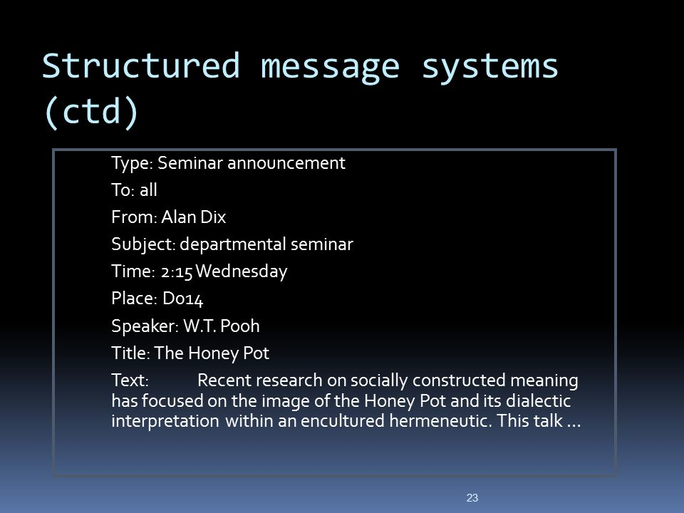 Structured message systems (ctd) Type: Seminar announcement To: all From: Alan Dix Subject: departmental seminar Time: 2:15 Wednesday Place: D014 Spea
