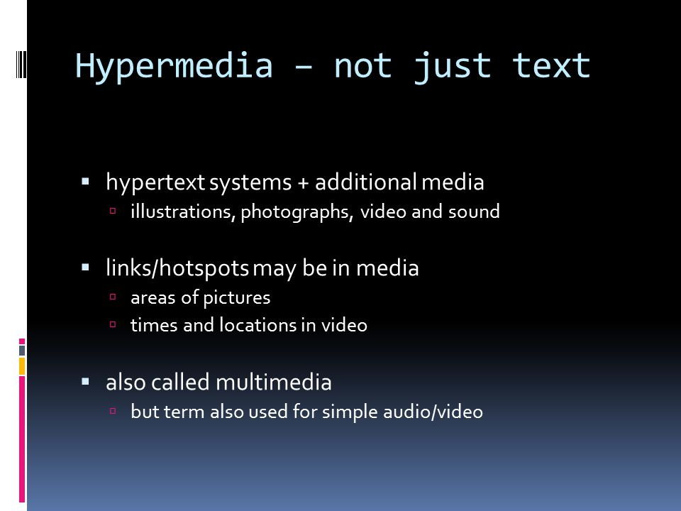 Hypermedia – not just text  hypertext systems + additional media  illustrations, photographs, video and sound  links/hotspots may be in media  are