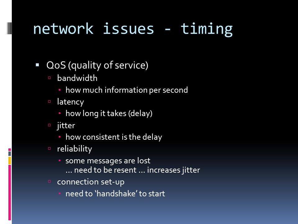 network issues - timing  QoS (quality of service)  bandwidth  how much information per second  latency  how long it takes (delay)  jitter  how