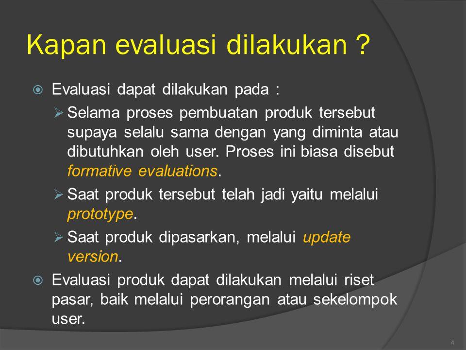 Kapan evaluasi dilakukan ?  Evaluasi dapat dilakukan pada :  Selama proses pembuatan produk tersebut supaya selalu sama dengan yang diminta atau dib
