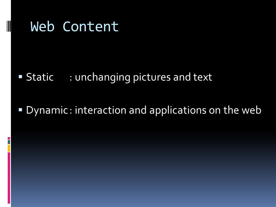 Web Content  Static:unchanging pictures and text  Dynamic:interaction and applications on the web