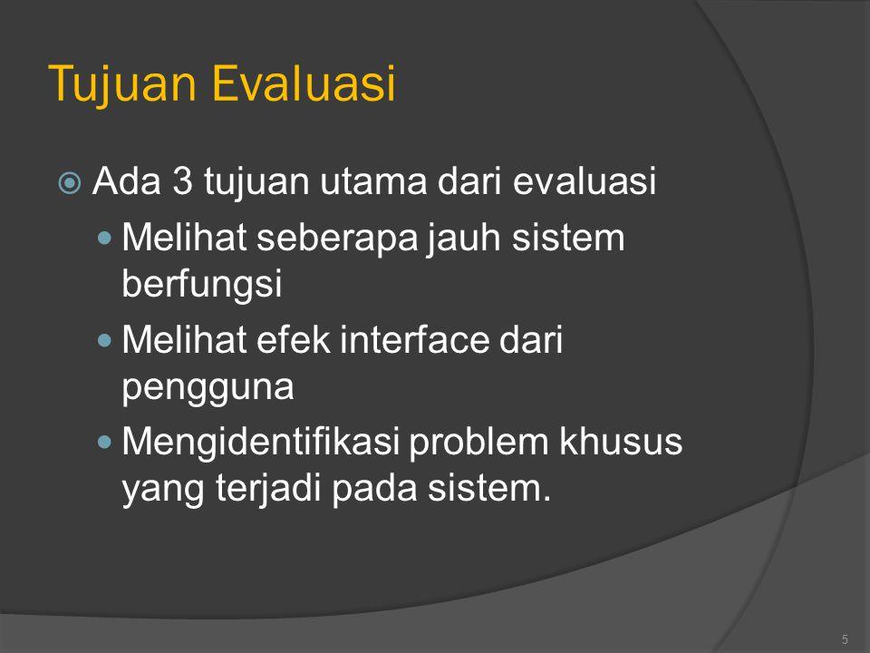 Tujuan Evaluasi  Ada 3 tujuan utama dari evaluasi Melihat seberapa jauh sistem berfungsi Melihat efek interface dari pengguna Mengidentifikasi proble