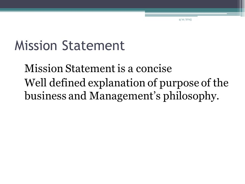 4/11/2015 Mission Statement Mission Statement is a concise Well defined explanation of purpose of the business and Management's philosophy.