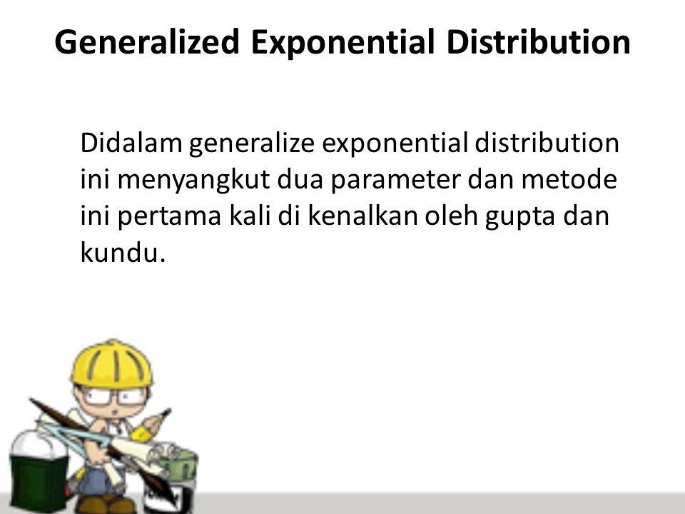 Generalized Exponential Distribution Didalam generalize exponential distribution ini menyangkut dua parameter dan metode ini pertama kali di kenalkan oleh gupta dan kundu.