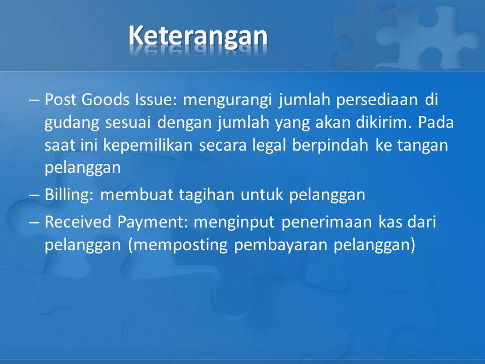 – Post Goods Issue: mengurangi jumlah persediaan di gudang sesuai dengan jumlah yang akan dikirim. Pada saat ini kepemilikan secara legal berpindah ke