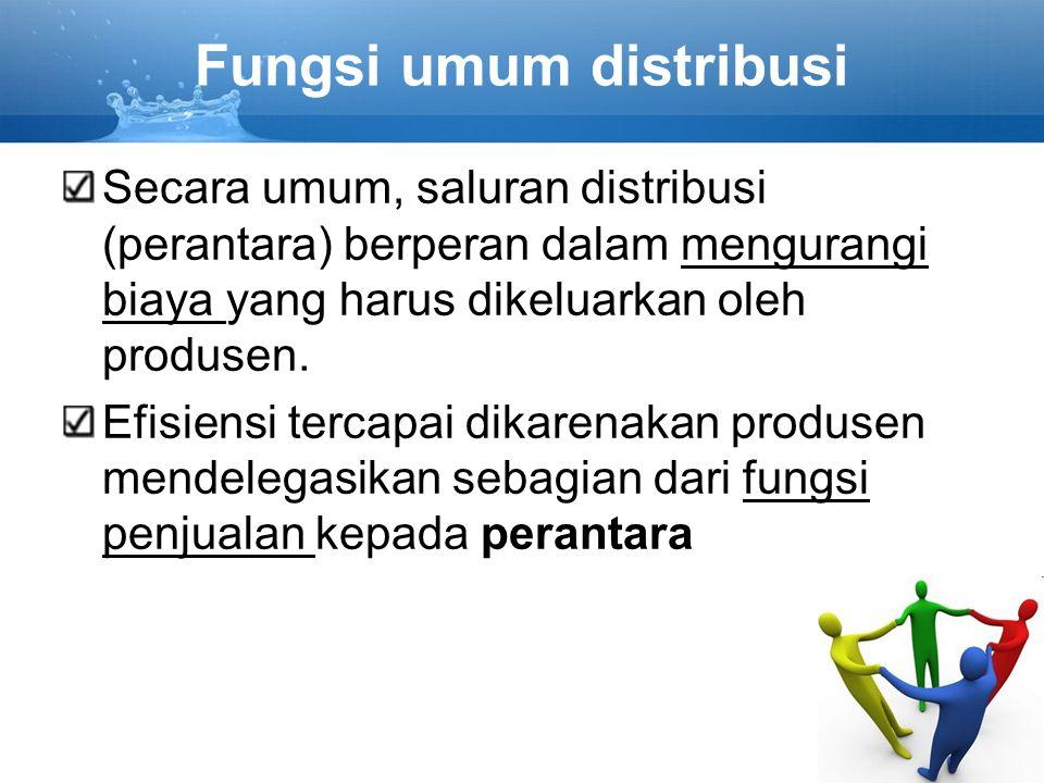 Fungsi umum distribusi Secara umum, saluran distribusi (perantara) berperan dalam mengurangi biaya yang harus dikeluarkan oleh produsen. Efisiensi ter