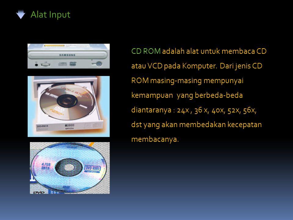 Alat Input CD ROM adalah alat untuk membaca CD atau VCD pada Komputer. Dari jenis CD ROM masing-masing mempunyai kemampuan yang berbeda-beda diantaran