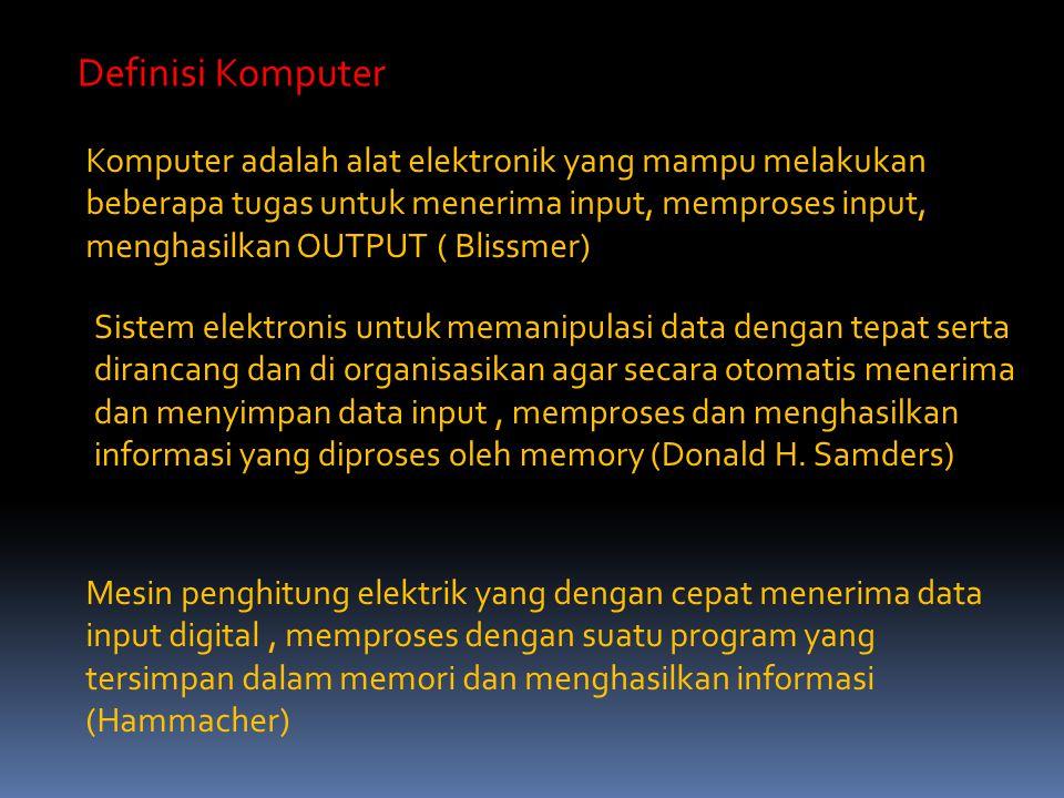 Definisi Komputer Komputer adalah alat elektronik yang mampu melakukan beberapa tugas untuk menerima input, memproses input, menghasilkan OUTPUT ( Bli