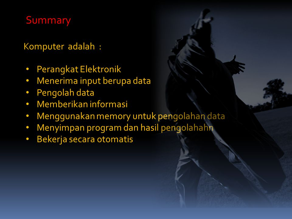 Komputer adalah : Summary Perangkat Elektronik Menerima input berupa data Pengolah data Memberikan informasi Menggunakan memory untuk pengolahan data Menyimpan program dan hasil pengolahahn Bekerja secara otomatis