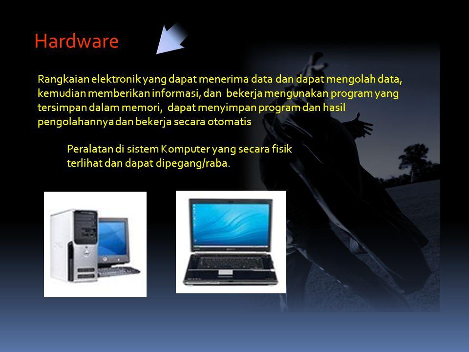 Hardware Rangkaian elektronik yang dapat menerima data dan dapat mengolah data, kemudian memberikan informasi, dan bekerja mengunakan program yang tersimpan dalam memori, dapat menyimpan program dan hasil pengolahannya dan bekerja secara otomatis Peralatan di sistem Komputer yang secara fisik terlihat dan dapat dipegang/raba.