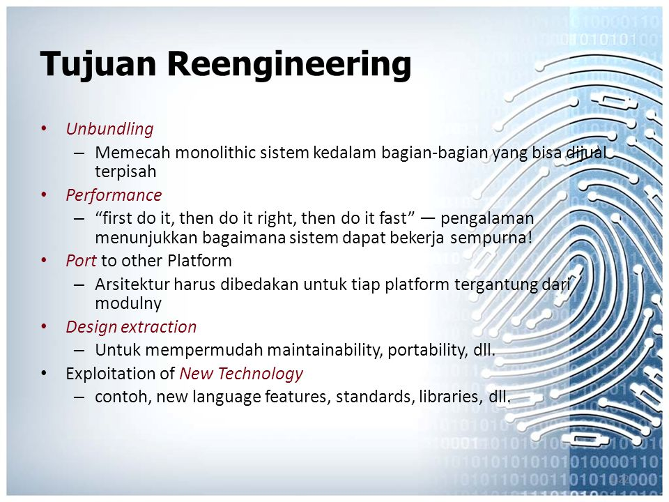 1.22 Tujuan Reengineering Unbundling – Memecah monolithic sistem kedalam bagian-bagian yang bisa dijual terpisah Performance – first do it, then do it right, then do it fast — pengalaman menunjukkan bagaimana sistem dapat bekerja sempurna.