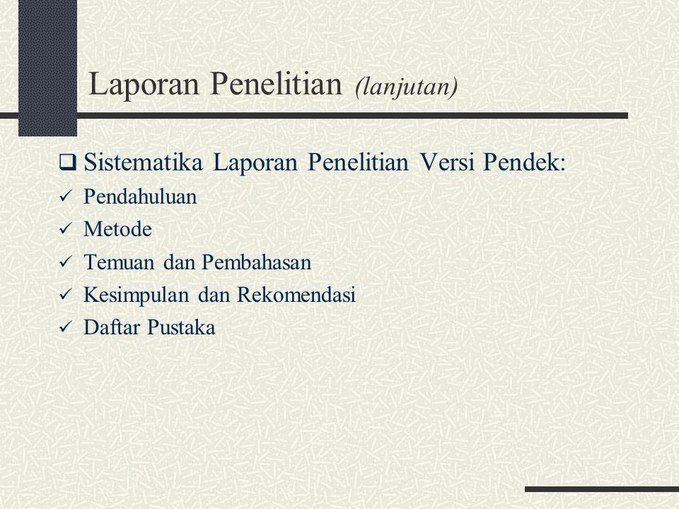 Laporan Penelitian (lanjutan)  Sistematika Laporan Penelitian Versi Pendek: Pendahuluan Metode Temuan dan Pembahasan Kesimpulan dan Rekomendasi Daftar Pustaka
