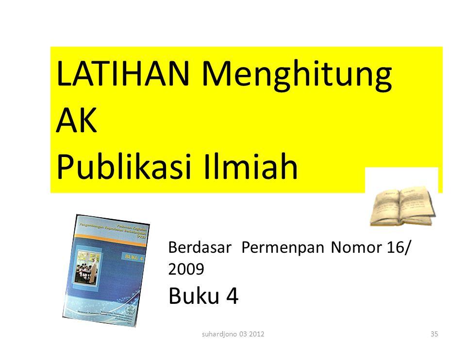 suhardjono 03 201235 LATIHAN Menghitung AK Publikasi Ilmiah Berdasar Permenpan Nomor 16/ 2009 Buku 4