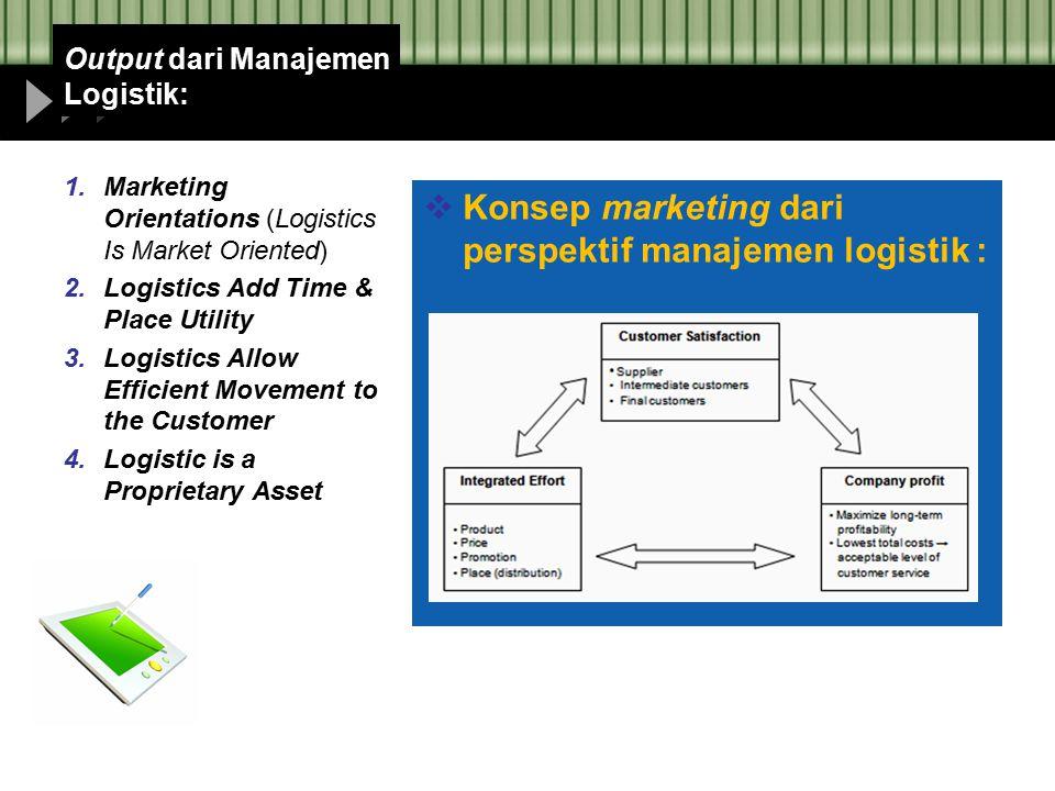 Output dari Manajemen Logistik:  Konsep marketing dari perspektif manajemen logistik : 1.Marketing Orientations (Logistics Is Market Oriented) 2.Logi