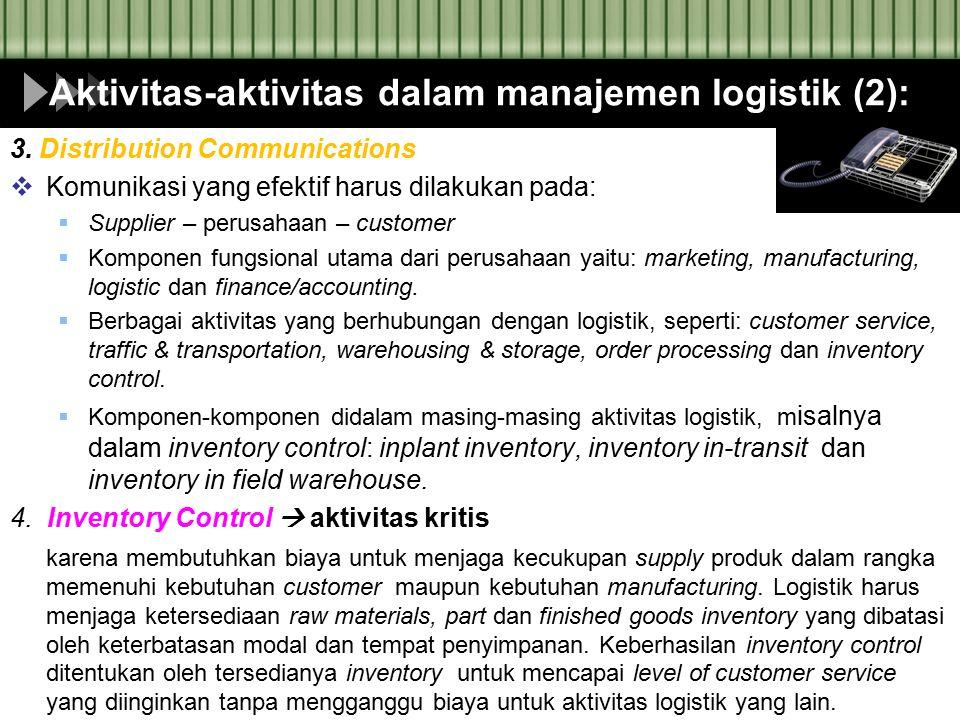 Aktivitas-aktivitas dalam manajemen logistik (2): 3. Distribution Communications  Komunikasi yang efektif harus dilakukan pada:  Supplier – perusaha