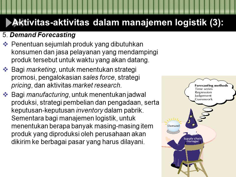 Aktivitas-aktivitas dalam manajemen logistik (3): 5. Demand Forecasting  Penentuan sejumlah produk yang dibutuhkan konsumen dan jasa pelayanan yang m