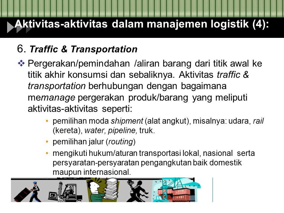 Aktivitas-aktivitas dalam manajemen logistik (4): 6. Traffic & Transportation  Pergerakan/pemindahan /aliran barang dari titik awal ke titik akhir ko