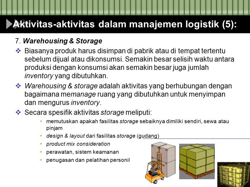 Aktivitas-aktivitas dalam manajemen logistik (5): 7. Warehousing & Storage  Biasanya produk harus disimpan di pabrik atau di tempat tertentu sebelum