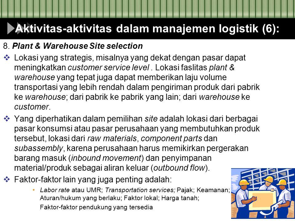 Aktivitas-aktivitas dalam manajemen logistik (6): 8. Plant & Warehouse Site selection  Lokasi yang strategis, misalnya yang dekat dengan pasar dapat