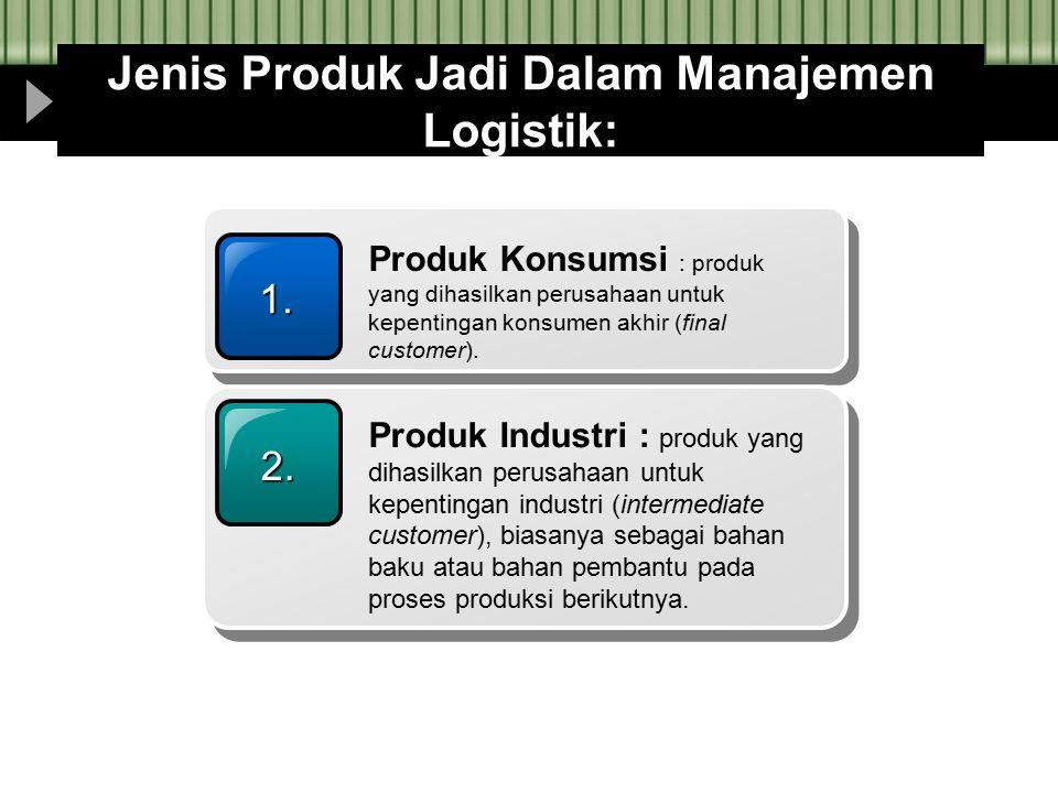Jenis Produk Jadi Dalam Manajemen Logistik: 1. Produk Konsumsi : produk yang dihasilkan perusahaan untuk kepentingan konsumen akhir (final customer).