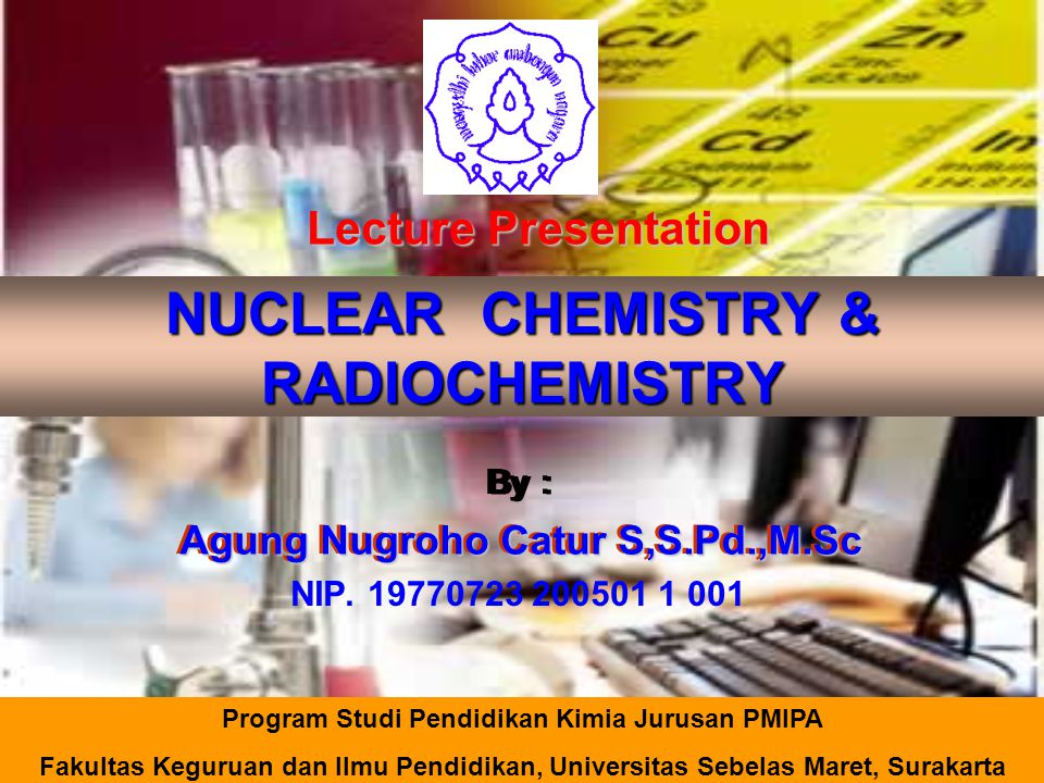 NUCLEAR CHEMISTRY & RADIOCHEMISTRY By : Agung Nugroho Catur S,S.Pd.,M.Sc NIP. 19770723 200501 1 001 Lecture Presentation Program Studi Pendidikan Kimi