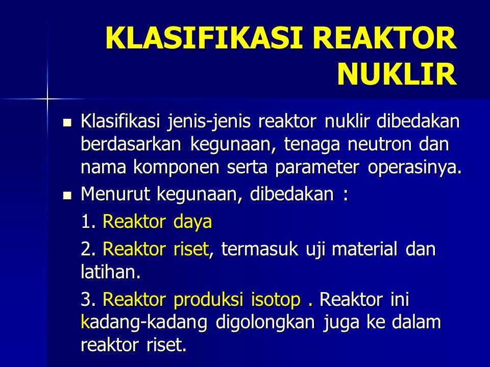 KLASIFIKASI REAKTOR NUKLIR Klasifikasi jenis-jenis reaktor nuklir dibedakan berdasarkan kegunaan, tenaga neutron dan nama komponen serta parameter operasinya.