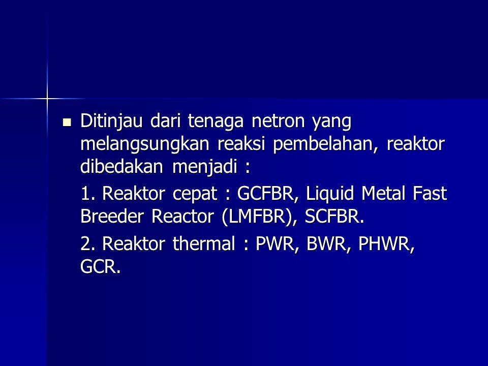Ditinjau dari tenaga netron yang melangsungkan reaksi pembelahan, reaktor dibedakan menjadi : Ditinjau dari tenaga netron yang melangsungkan reaksi pembelahan, reaktor dibedakan menjadi : 1.