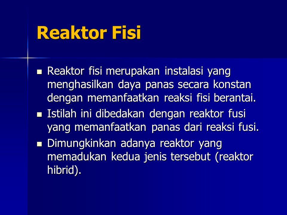 Reaktor Fisi Reaktor fisi merupakan instalasi yang menghasilkan daya panas secara konstan dengan memanfaatkan reaksi fisi berantai. Reaktor fisi merup