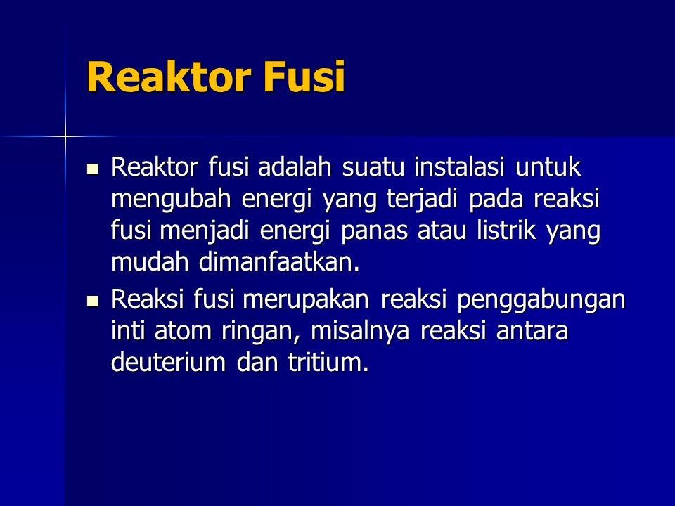 Reaktor Fusi Reaktor fusi adalah suatu instalasi untuk mengubah energi yang terjadi pada reaksi fusi menjadi energi panas atau listrik yang mudah dimanfaatkan.