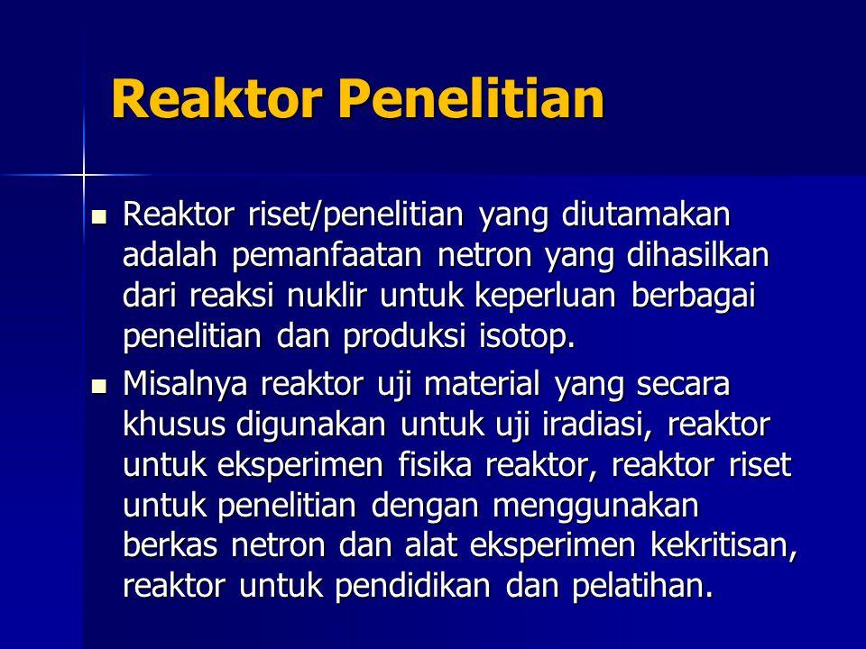 Reaktor Penelitian Reaktor riset/penelitian yang diutamakan adalah pemanfaatan netron yang dihasilkan dari reaksi nuklir untuk keperluan berbagai penelitian dan produksi isotop.